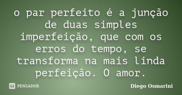 o par perfeito é a junção de duas simples imperfeição, que com os erros do tempo, se transforma na mais linda perfeição. O amor.... Frase de Diego Osmarini.