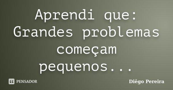 Aprendi que: Grandes problemas começam pequenos...... Frase de Diêgo Pereira.
