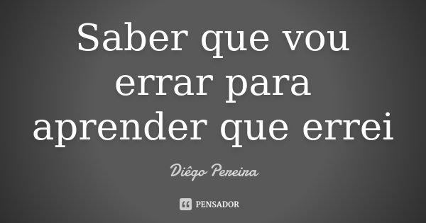 Saber que vou errar para aprender que errei... Frase de Diego Pereira.