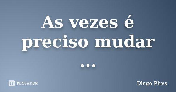 As vezes é preciso mudar ...... Frase de Diego Pires.