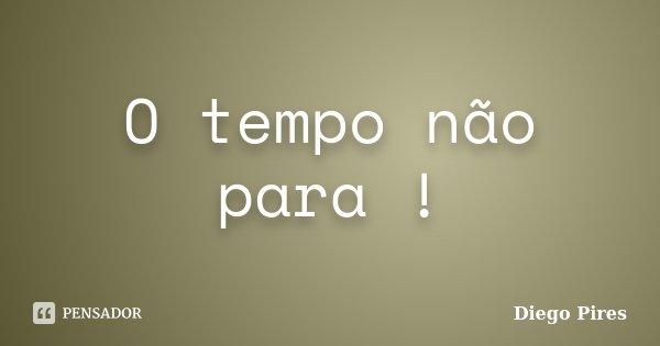 O tempo não para !... Frase de Diego Pires.