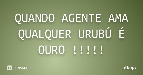 QUANDO AGENTE AMA QUALQUER URUBÚ É OURO !!!!!... Frase de Diego.