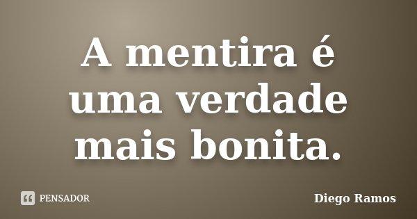 A mentira é uma verdade mais bonita.... Frase de Diego Ramos.