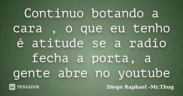 Continuo botando a cara , o que eu tenho é atitude se a radio fecha a porta, a gente abre no youtube... Frase de Diego Raphael - Mr Thug.