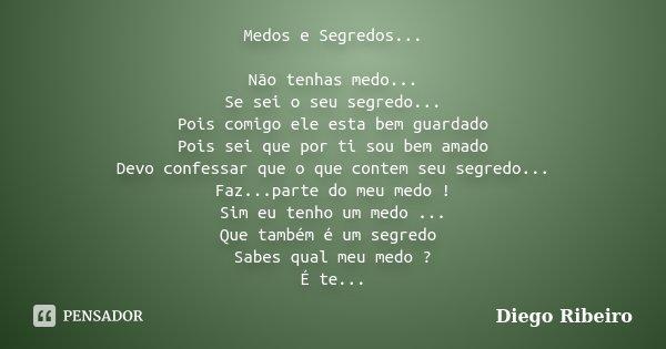 Medos e Segredos... Não tenhas medo... Se sei o seu segredo... Pois comigo ele esta bem guardado Pois sei que por ti sou bem amado Devo confessar que o que cont... Frase de Diego Ribeiro.
