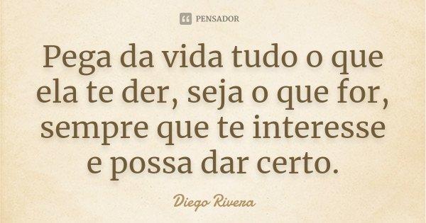 Pega da vida tudo o que ela te der, seja o que for, sempre que te interesse e possa dar certo.... Frase de Diego Rivera.