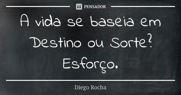 A vida se baseia em Destino ou Sorte? Esforço.... Frase de Diego Rocha.