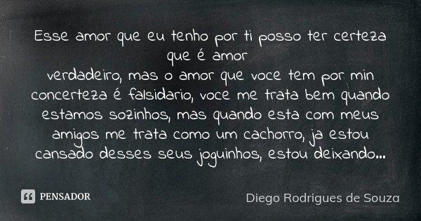 Esse amor que eu tenho por ti posso ter certeza que é amor verdadeiro, mas o amor que voce tem por min concerteza é falsidario, voce me trata bem quando estamos... Frase de Diego Rodrigues de Souza.