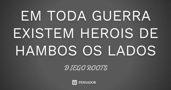 EM TODA GUERRA EXISTEM HEROIS DE HAMBOS OS LADOS... Frase de DIEGO ROOTS.
