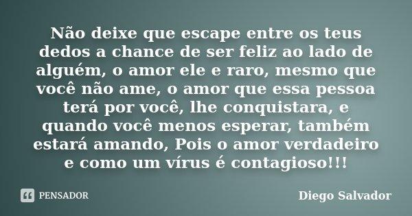 Não deixe que escape entre os teus dedos a chance de ser feliz ao lado de alguém, o amor ele e raro, mesmo que você não ame, o amor que essa pessoa terá por voc... Frase de Diego Salvador.