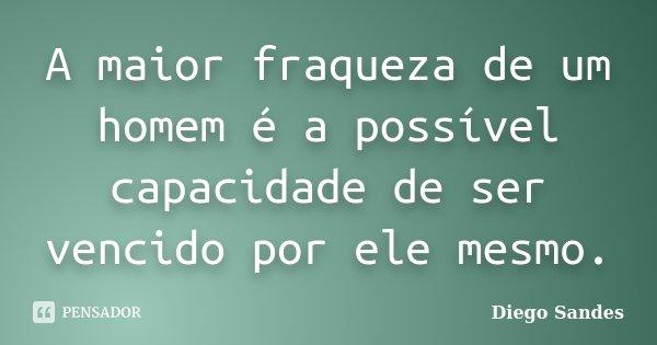A maior fraqueza de um homem é a possível capacidade de ser vencido por ele mesmo.... Frase de Diego Sandes.