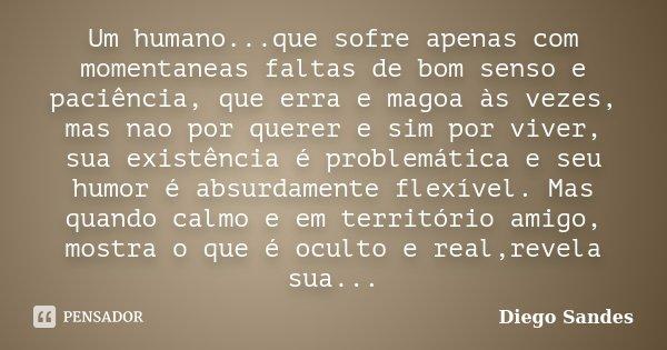 Um humano...que sofre apenas com momentaneas faltas de bom senso e paciência, que erra e magoa às vezes, mas nao por querer e sim por viver, sua existência é pr... Frase de Diego Sandes.
