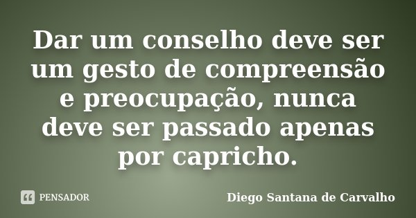 Dar um conselho deve ser um gesto de compreensão e preocupação, nunca deve ser passado apenas por capricho.... Frase de Diego Santana de Carvalho.