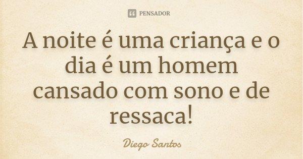 A noite é uma criança e o dia é um homem cansado com sono e de ressaca!... Frase de Diego Santos.