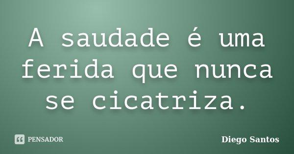 A saudade é uma ferida que nunca se cicatriza.... Frase de Diego Santos.
