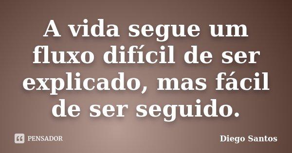 A vida segue um fluxo difícil de ser explicado, mas fácil de ser seguido.... Frase de Diego Santos.
