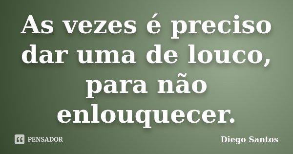 As vezes é preciso dar uma de louco, para não enlouquecer.... Frase de Diego Santos.
