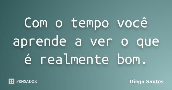 Com o tempo você aprende a ver o que é realmente bom.... Frase de Diego Santos.