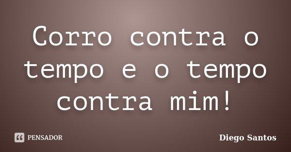 Corro contra o tempo e o tempo contra mim!... Frase de Diego Santos.