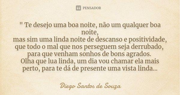 """"""" Te desejo uma boa noite, não um qualquer boa noite, mas sim uma linda noite de descanso e positividade, que todo o mal que nos perseguem seja derrubado, ... Frase de Diego Santos de Souza."""