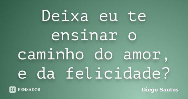 Deixa eu te ensinar o caminho do amor, e da felicidade?... Frase de Diego Santos.