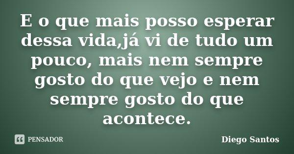 E o que mais posso esperar dessa vida,já vi de tudo um pouco, mais nem sempre gosto do que vejo e nem sempre gosto do que acontece.... Frase de Diego Santos.