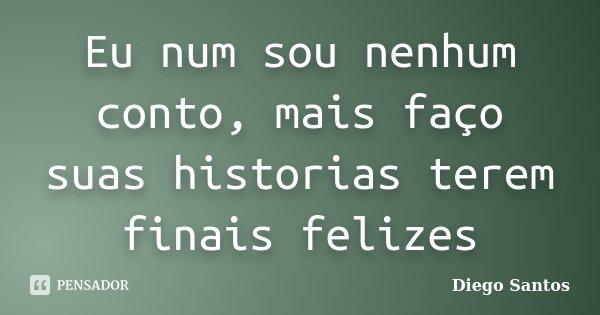 Eu num sou nenhum conto, mais faço suas historias terem finais felizes... Frase de Diego Santos.