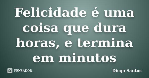 Felicidade é uma coisa que dura horas, e termina em minutos... Frase de Diego Santos.