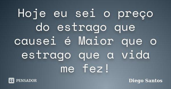 Hoje eu sei o preço do estrago que causei é Maior que o estrago que a vida me fez!... Frase de Diego Santos.