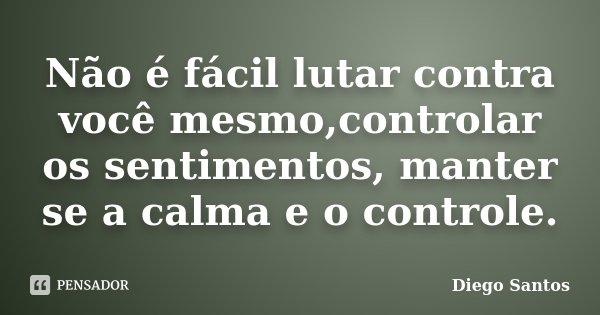 Não é fácil lutar contra você mesmo,controlar os sentimentos, manter se a calma e o controle.... Frase de Diego Santos.