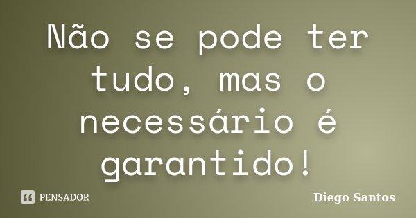 Não se pode ter tudo, mas o necessário é garantido!... Frase de Diego Santos.
