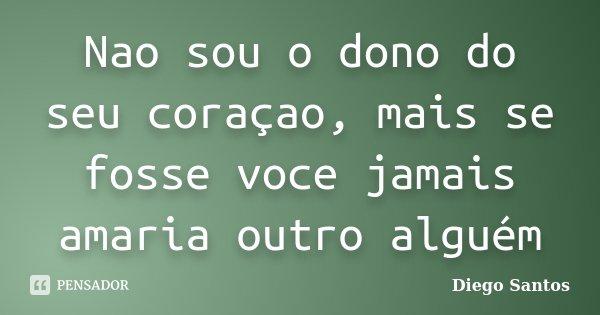 Nao sou o dono do seu coraçao, mais se fosse voce jamais amaria outro alguém... Frase de Diego Santos.