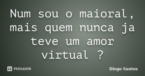 Num sou o maioral, mais quem nunca ja teve um amor virtual ?... Frase de Diego Santos.