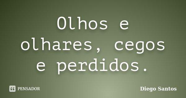Olhos e olhares, cegos e perdidos.... Frase de Diego Santos.