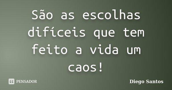 São as escolhas difíceis que tem feito a vida um caos!... Frase de Diego Santos.