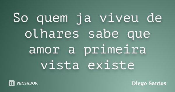 So quem ja viveu de olhares sabe que amor a primeira vista existe... Frase de Diego Santos.