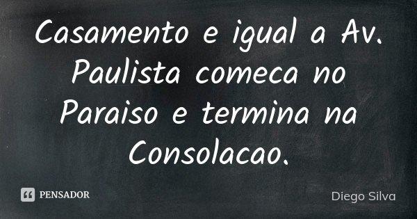 Casamento e igual a Av. Paulista comeca no Paraiso e termina na Consolacao.... Frase de Diego Silva.