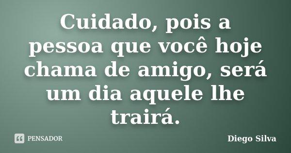 Cuidado, pois a pessoa que você hoje chama de amigo, será um dia aquele lhe trairá.... Frase de Diego Silva.