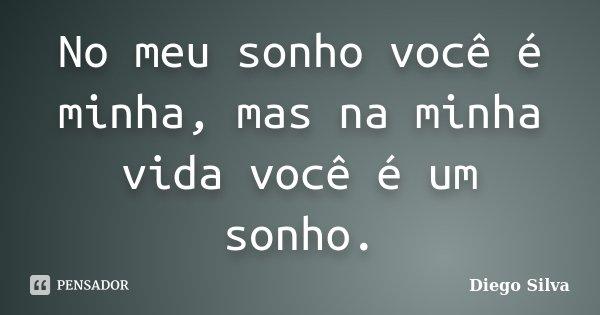 No meu sonho você é minha, mas na minha vida você é um sonho.... Frase de Diego Silva.