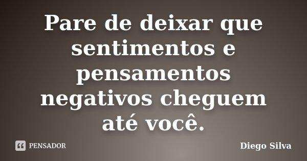 Pare de deixar que sentimentos e pensamentos negativos cheguem até você.... Frase de Diego Silva.
