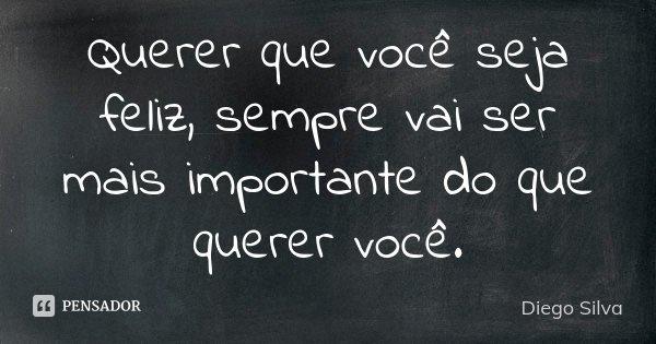 Querer que você seja feliz, sempre vai ser mais importante do que querer você.... Frase de Diego Silva.