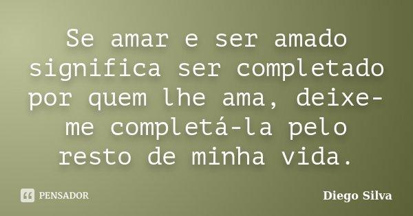 Se amar e ser amado significa ser completado por quem lhe ama, deixe-me completá-la pelo resto de minha vida.... Frase de Diego Silva.