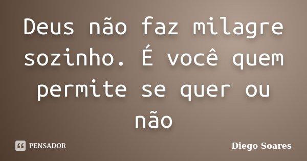 Deus não faz milagre sozinho. É você quem permite se quer ou não... Frase de Diego Soares.