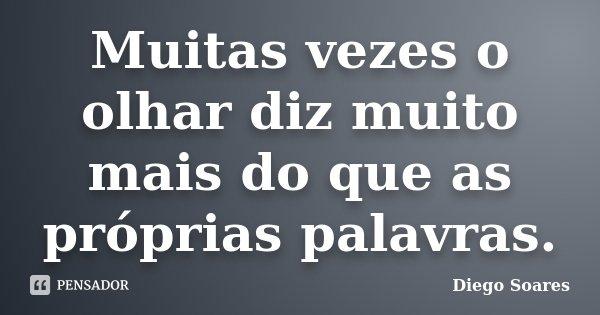 Muitas vezes o olhar diz muito mais do que as próprias palavras.... Frase de Diego Soares.