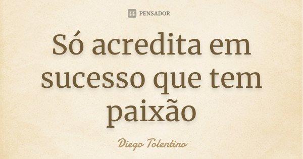 Só acredita em sucesso que tem paixão... Frase de Diego Tolentino.
