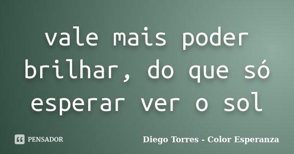 vale mais poder brilhar, do que só esperar ver o sol... Frase de Diego Torres - Color Esperanza.