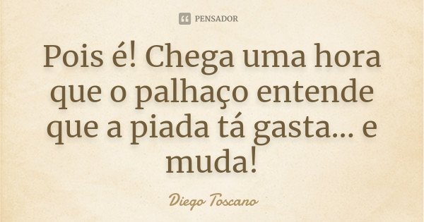 Pois é! Chega uma hora que o palhaço entende que a piada tá gasta... e muda!... Frase de Diego Toscano.