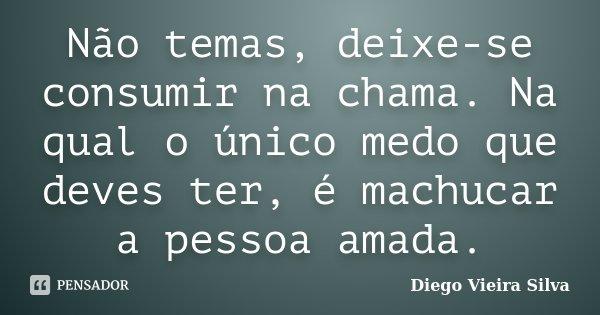 Não temas, deixe-se consumir na chama. Na qual o único medo que deves ter, é machucar a pessoa amada.... Frase de Diego Vieira Silva.