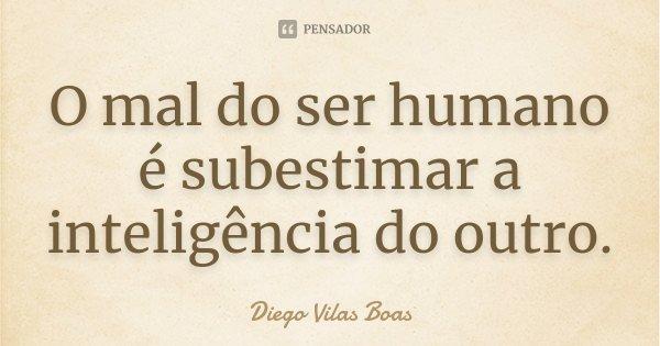 O mal do ser humano é subestimar a inteligência do outro... Frase de Diego Vilas Boas.