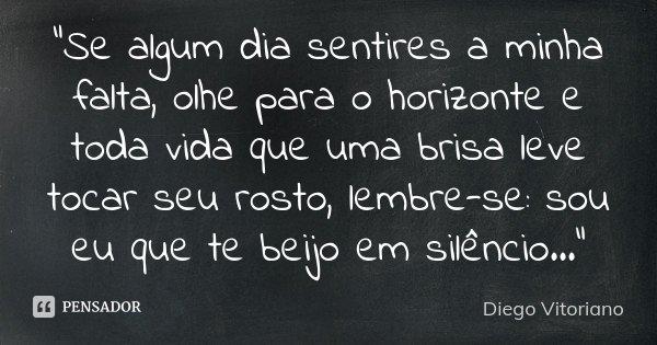 """""""Se algum dia sentires a minha falta, olhe para o horizonte e toda vida que uma brisa leve tocar seu rosto, lembre-se: sou eu que te beijo em silêncio ...&... Frase de Diego Vitoriano."""